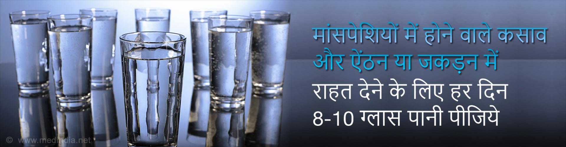 मांसपेशियों में होने वाले कसाव और ऐंठन या जकड़न में राहत देने के लिए हर दिन 8-10 गिलास पानी पीजिये