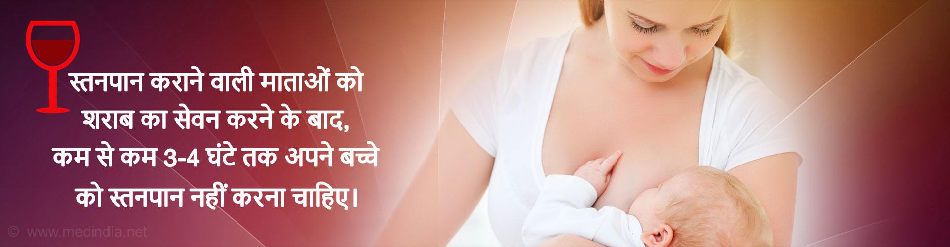 स्तनपान कराने वाली माताओं को शराब का सेवन करने के बाद, कम से कम 3-4 घंटे तक अपने बच्चे को स्तनपान नहीं करना चाहिए।