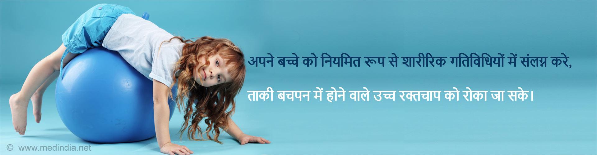 अपने बच्चे को नियमित रूप से शारीरिक गतिविधियों में संलग्न करे, ताकी बचपन में होने वाले उच्च रक्तचाप को रोका जा सके।