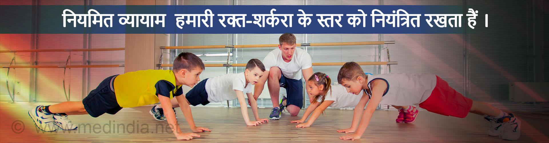 नियमित व्यायाम  हमारी रक्त-शर्करा के स्तर को नियंत्रित रखता हैं ।
