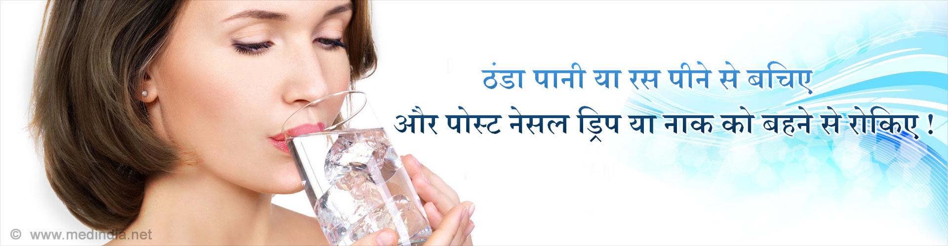ठंडा पानी या रस पीने से बचिए और पोस्ट नेसल ड्रिप/नाक को बहने से रोकिए !