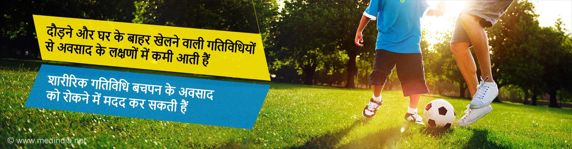 - दौड़ने और घर के बाहर खेलने वाली गतिविधियों से अवसाद के लक्षणों में कमी आती हैं - शारीरिक गतिविधि बचपन के अवसाद को रोकने में मदद कर सकती हैं