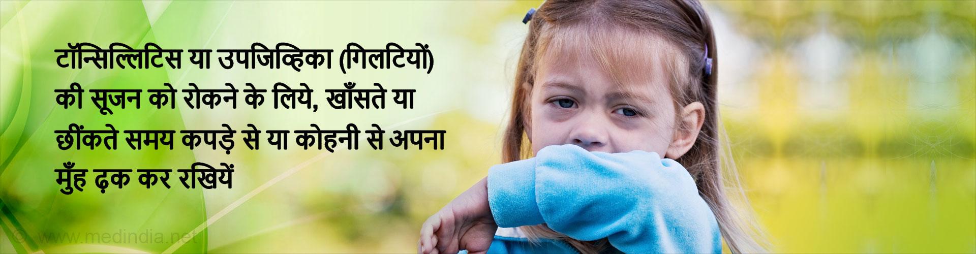 टॉन्सिल्लिटिस या उपजिव्हिका (गिलटियों) की सूजन को रोकने के लिये, खाँसते या छींकते समय कपड़े से या कोहनी से अपना मुँह ढ़क कर रखियें।